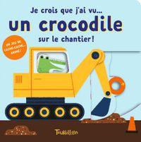 Couverture «Je crois que j'ai vu… un crocodile sur un chantier»